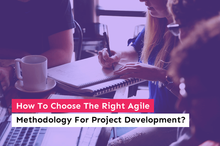 How To Choose The Right Agile Methodology For Project Development?